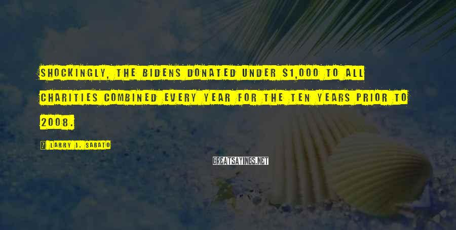 Larry J. Sabato Sayings: Shockingly, the Bidens donated under $1,000 to all charities combined every year for the ten