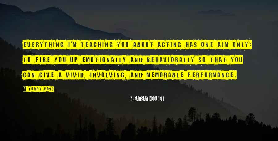 Larry Moss Sayings: Everything I'm teaching you about acting has one aim only: to fire you up emotionally