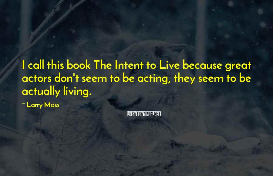 Larry Moss Sayings: I call this book The Intent to Live because great actors don't seem to be
