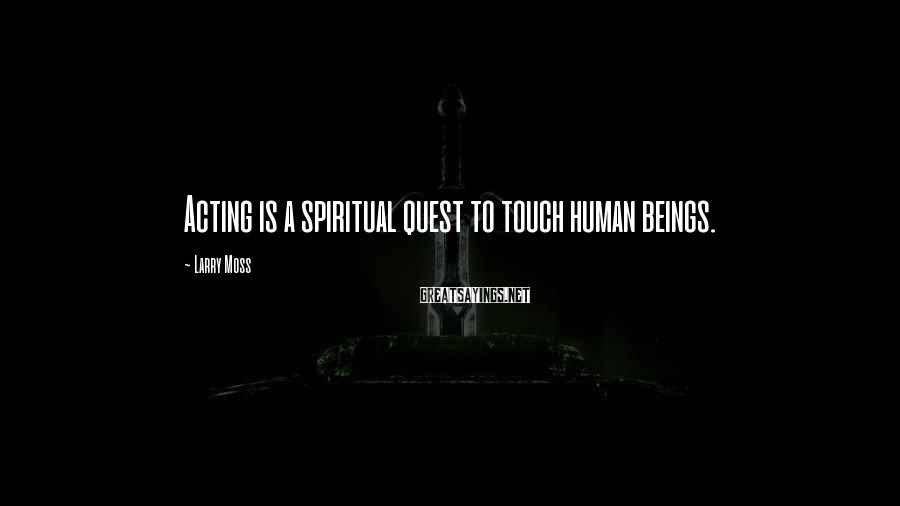 Larry Moss Sayings: Acting is a spiritual quest to touch human beings.