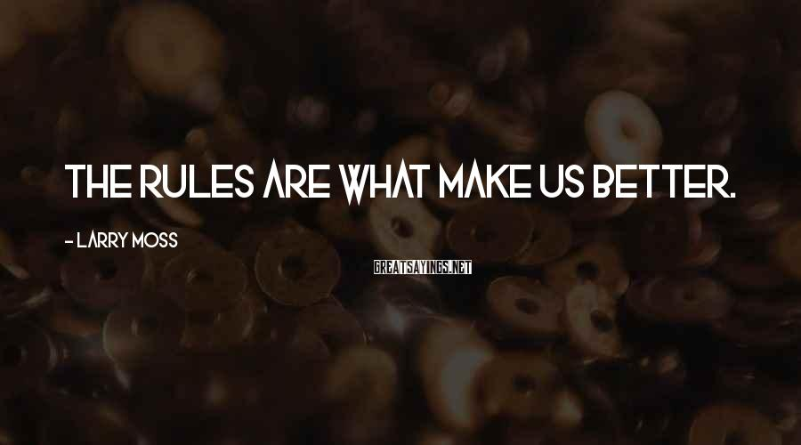 Larry Moss Sayings: The rules are what make us better.