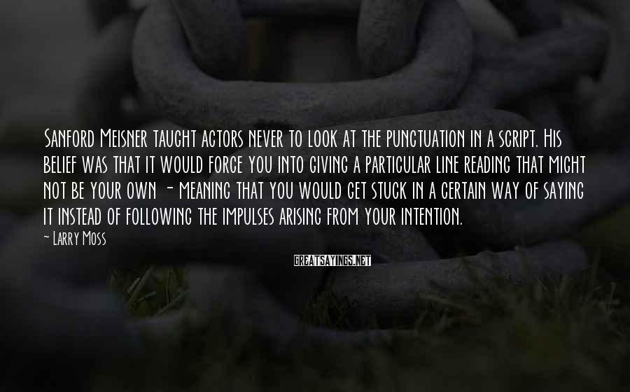 Larry Moss Sayings: Sanford Meisner taught actors never to look at the punctuation in a script. His belief