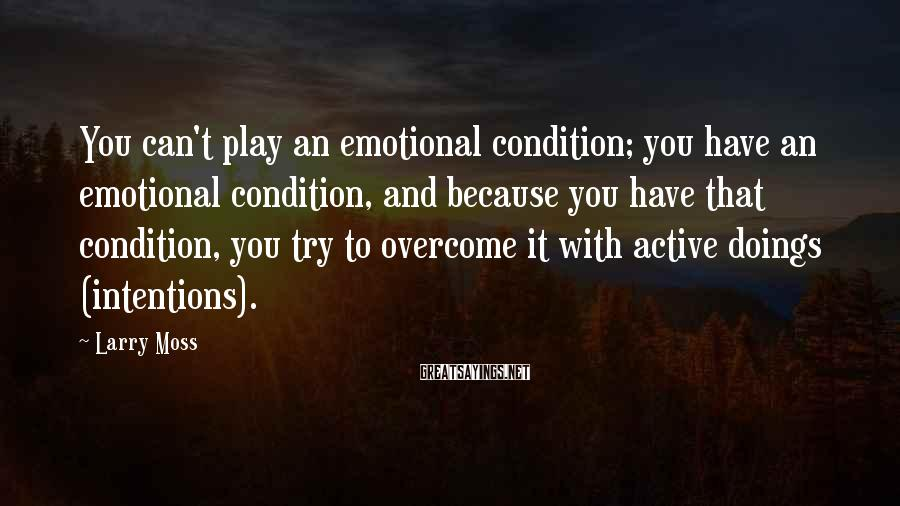 Larry Moss Sayings: You can't play an emotional condition; you have an emotional condition, and because you have