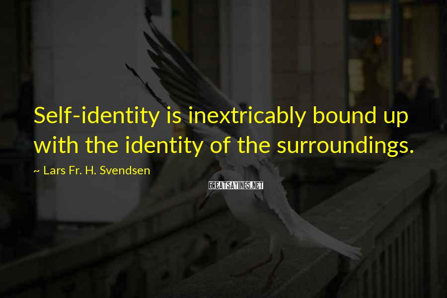 Lars Fr. H. Svendsen Sayings: Self-identity is inextricably bound up with the identity of the surroundings.