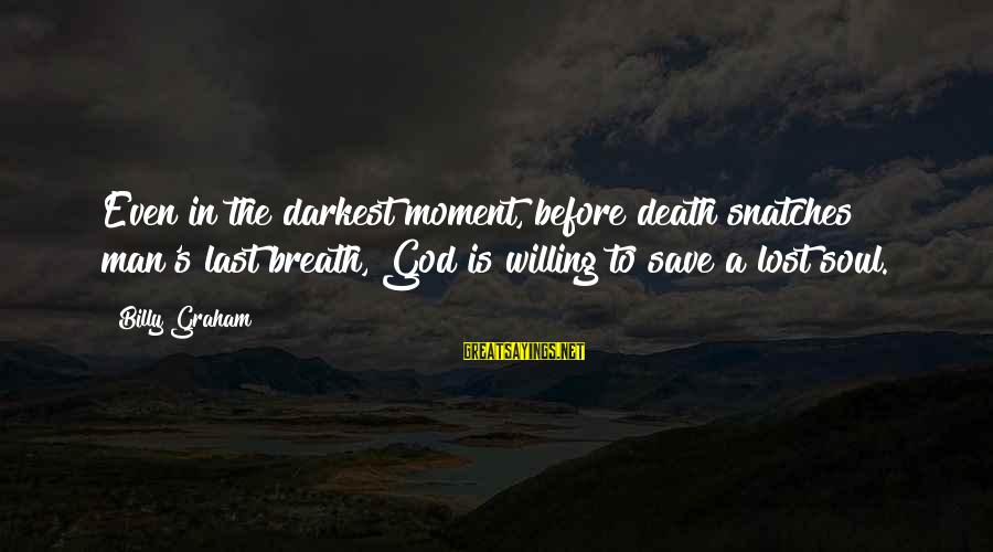 Last Breath Before Death Sayings By Billy Graham: Even in the darkest moment, before death snatches man's last breath, God is willing to