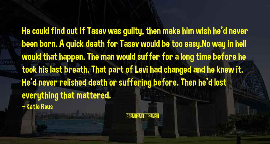 Last Breath Before Death Sayings By Katie Reus: He could find out if Tasev was guilty, then make him wish he'd never been