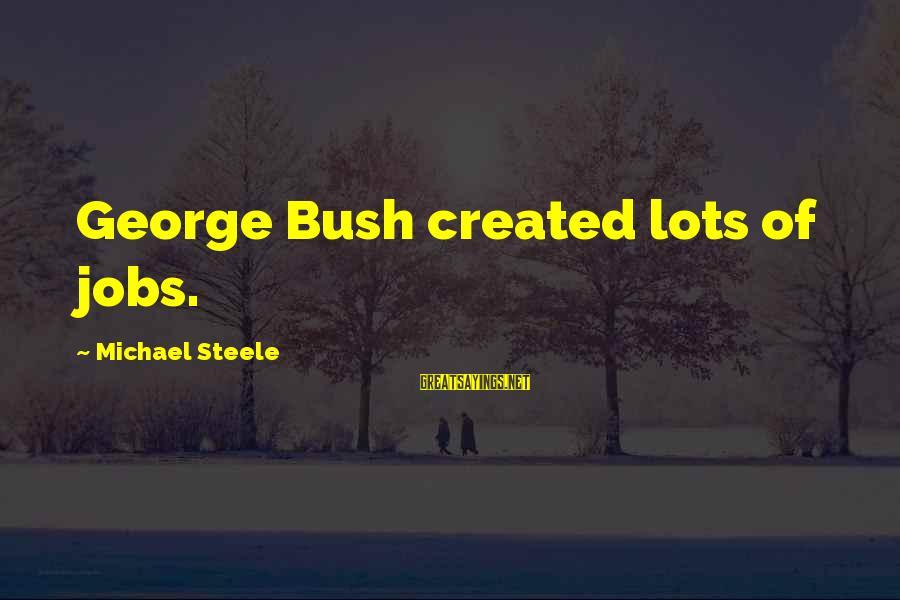 Last Man Standing Mandy Sayings By Michael Steele: George Bush created lots of jobs.
