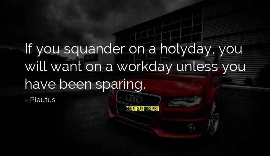 Last Man Standing Mandy Sayings By Plautus: If you squander on a holyday, you will want on a workday unless you have