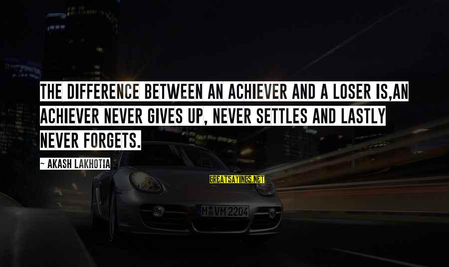 Lastly Sayings By Akash Lakhotia: The difference between an achiever and a loser is,An achiever never gives up, never settles