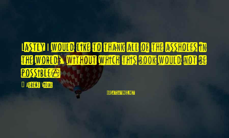 Lastly Sayings By Albert Vidal: Lastly I would like to thank all of the assholes in the world, without which