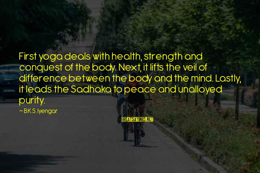 Lastly Sayings By B.K.S. Iyengar: First yoga deals with health, strength and conquest of the body. Next, it lifts the
