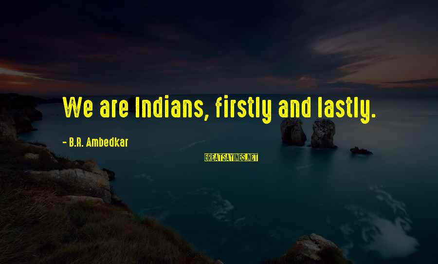 Lastly Sayings By B.R. Ambedkar: We are Indians, firstly and lastly.