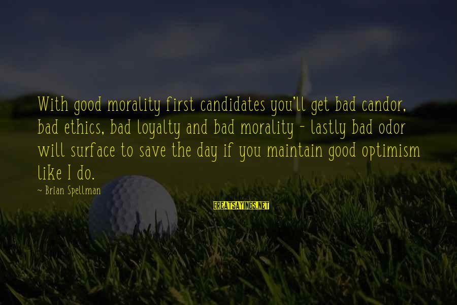 Lastly Sayings By Brian Spellman: With good morality first candidates you'll get bad candor, bad ethics, bad loyalty and bad