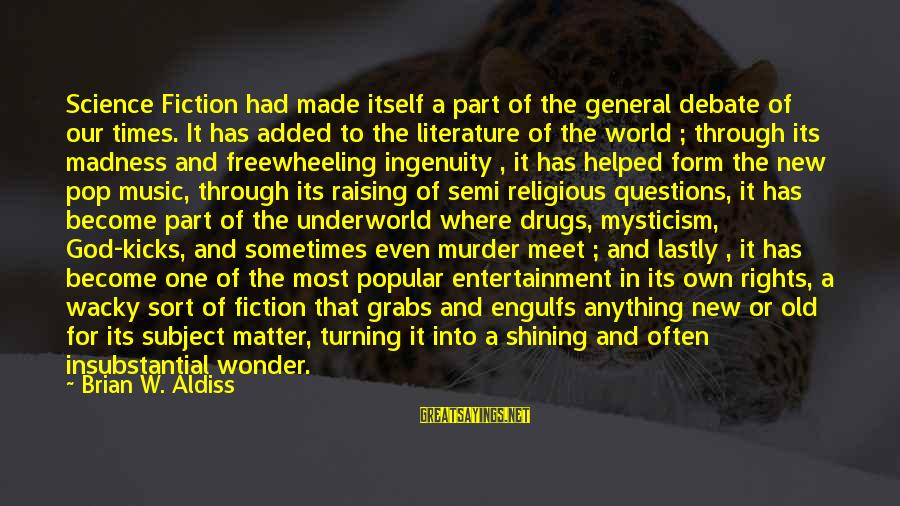 Lastly Sayings By Brian W. Aldiss: Science Fiction had made itself a part of the general debate of our times. It