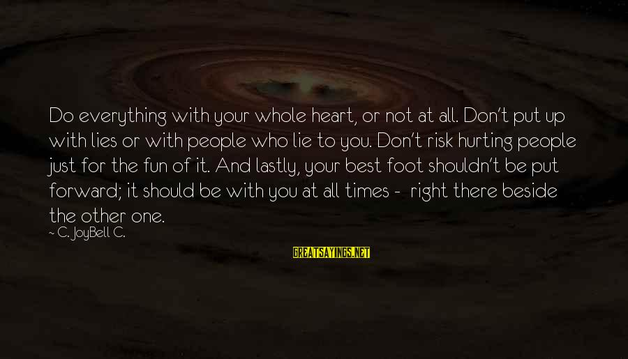 Lastly Sayings By C. JoyBell C.: Do everything with your whole heart, or not at all. Don't put up with lies