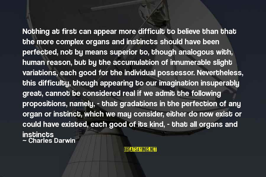 Lastly Sayings By Charles Darwin: Nothing at first can appear more difficult to believe than that the more complex organs