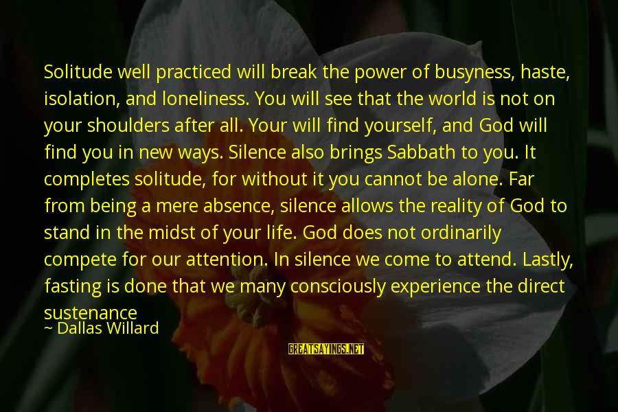 Lastly Sayings By Dallas Willard: Solitude well practiced will break the power of busyness, haste, isolation, and loneliness. You will