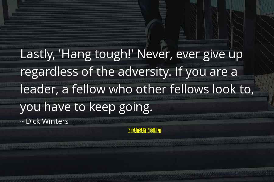 Lastly Sayings By Dick Winters: Lastly, 'Hang tough!' Never, ever give up regardless of the adversity. If you are a