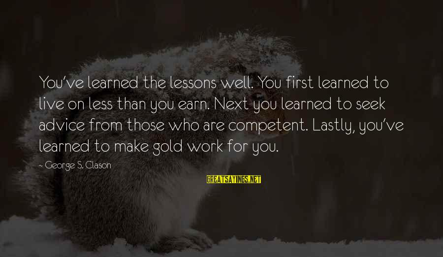 Lastly Sayings By George S. Clason: You've learned the lessons well. You first learned to live on less than you earn.