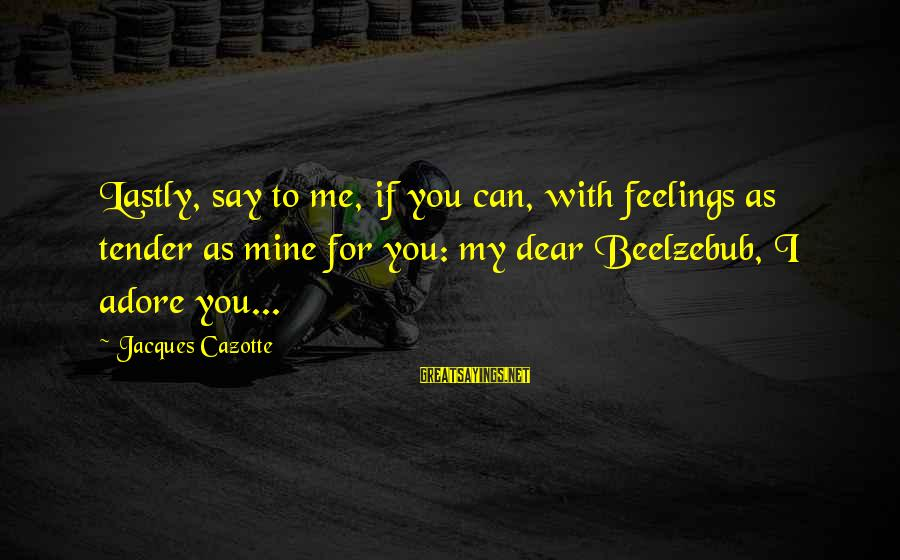 Lastly Sayings By Jacques Cazotte: Lastly, say to me, if you can, with feelings as tender as mine for you: