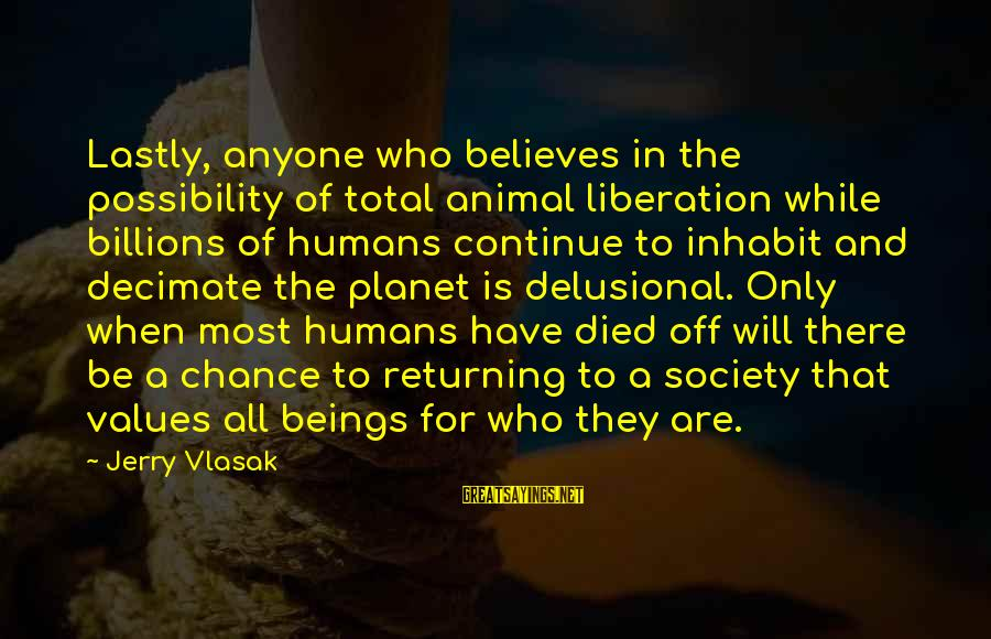 Lastly Sayings By Jerry Vlasak: Lastly, anyone who believes in the possibility of total animal liberation while billions of humans