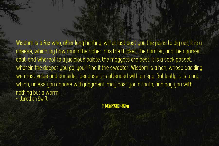 Lastly Sayings By Jonathan Swift: Wisdom is a fox who, after long hunting, will at last cost you the pains