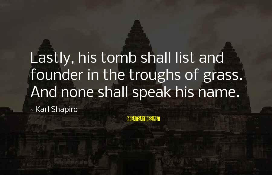 Lastly Sayings By Karl Shapiro: Lastly, his tomb shall list and founder in the troughs of grass. And none shall