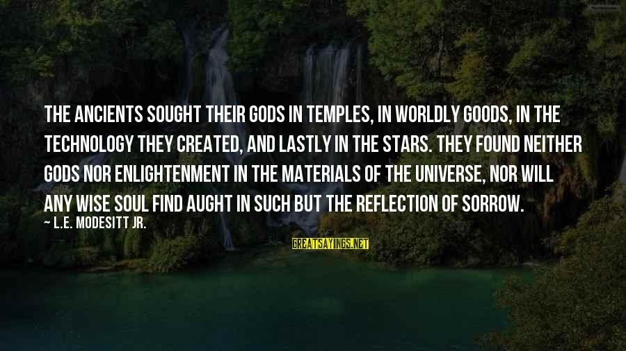 Lastly Sayings By L.E. Modesitt Jr.: The ancients sought their gods in temples, in worldly goods, in the technology they created,