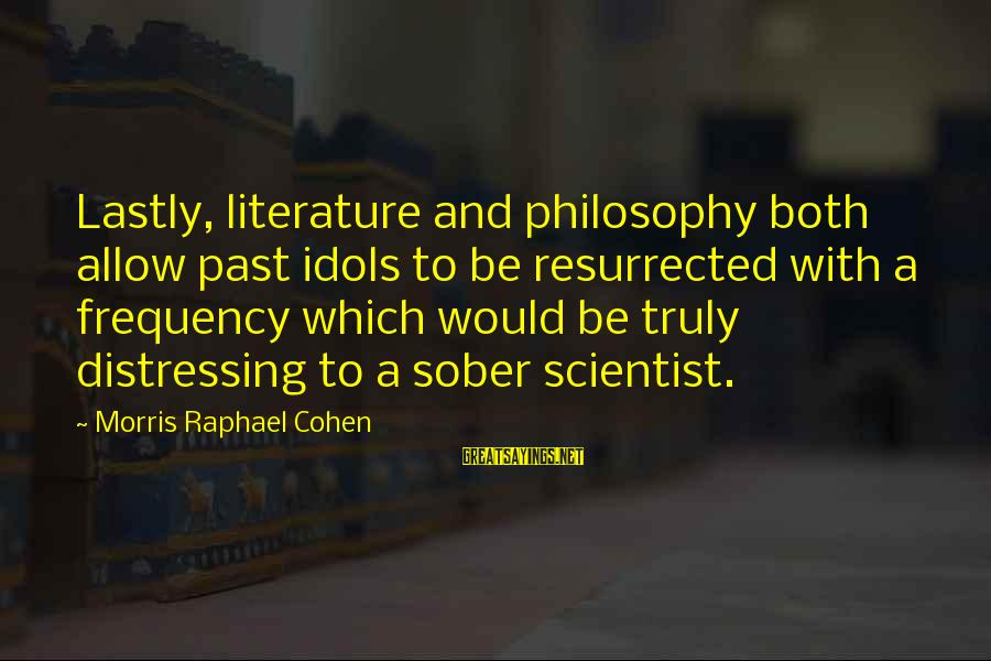 Lastly Sayings By Morris Raphael Cohen: Lastly, literature and philosophy both allow past idols to be resurrected with a frequency which