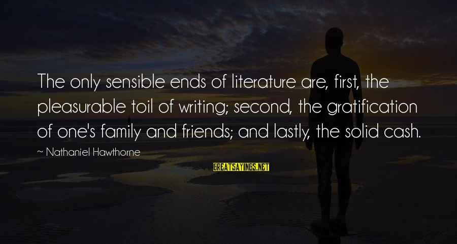 Lastly Sayings By Nathaniel Hawthorne: The only sensible ends of literature are, first, the pleasurable toil of writing; second, the