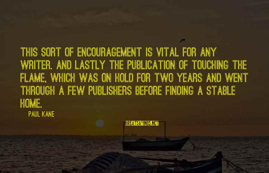 Lastly Sayings By Paul Kane: This sort of encouragement is vital for any writer. And lastly the publication of Touching