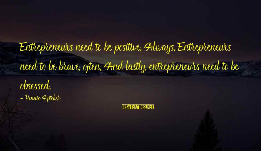 Lastly Sayings By Ronnie Apteker: Entrepreneurs need to be positive. Always. Entrepreneurs need to be brave, often. And lastly, entrepreneurs