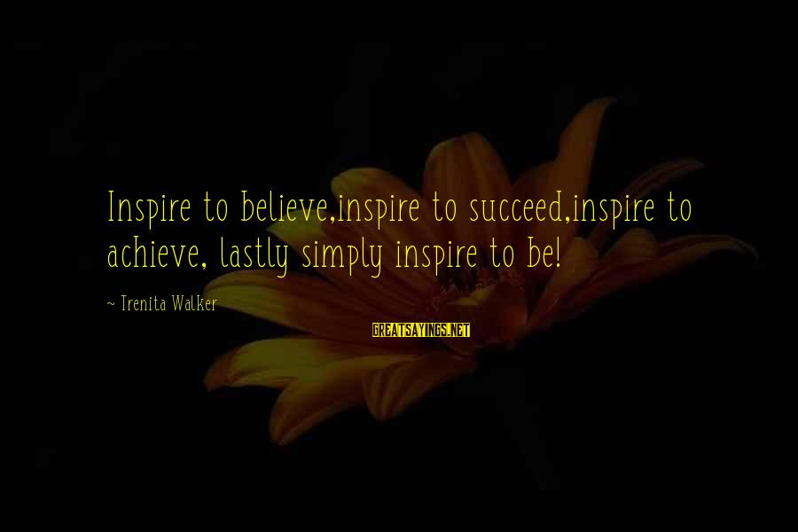Lastly Sayings By Trenita Walker: Inspire to believe,inspire to succeed,inspire to achieve, lastly simply inspire to be!