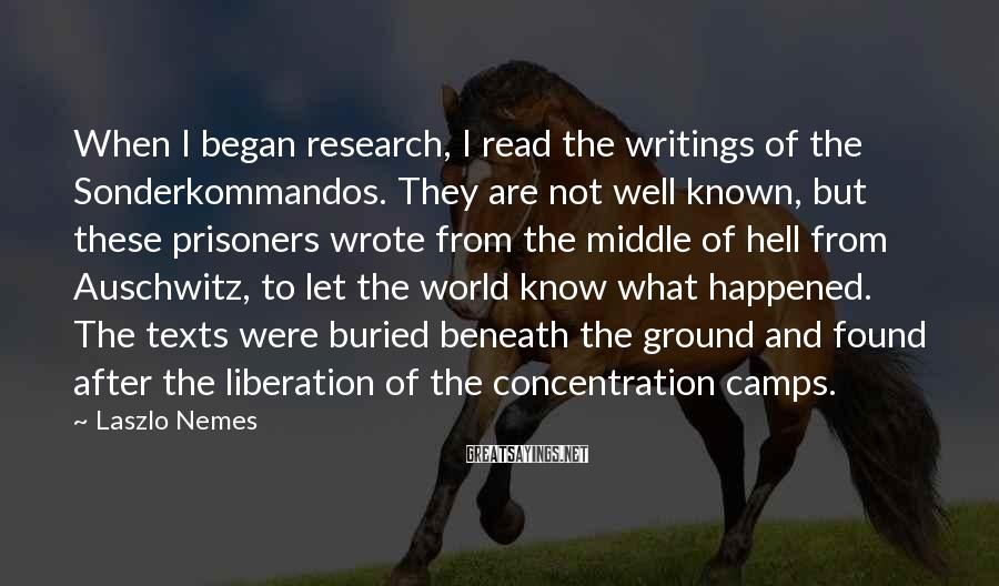 Laszlo Nemes Sayings: When I began research, I read the writings of the Sonderkommandos. They are not well