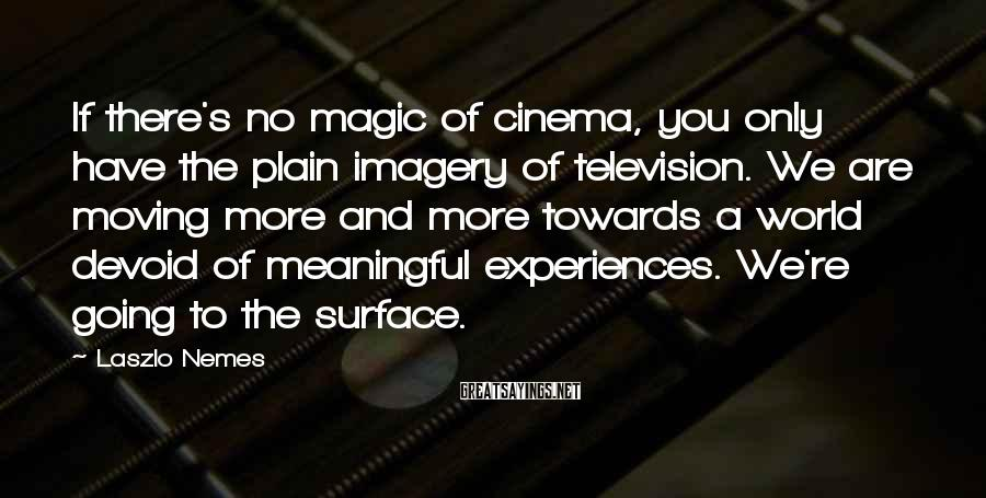 Laszlo Nemes Sayings: If there's no magic of cinema, you only have the plain imagery of television. We