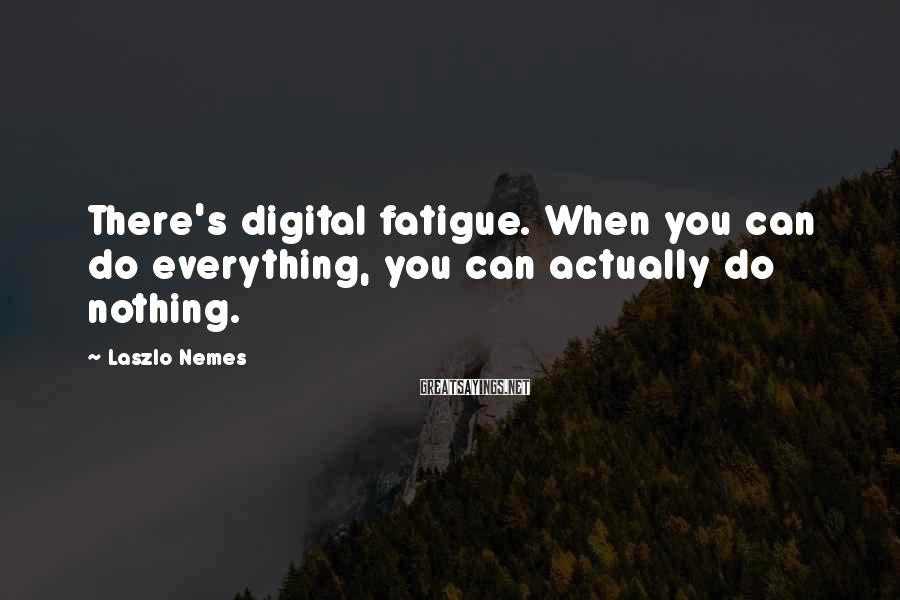 Laszlo Nemes Sayings: There's digital fatigue. When you can do everything, you can actually do nothing.