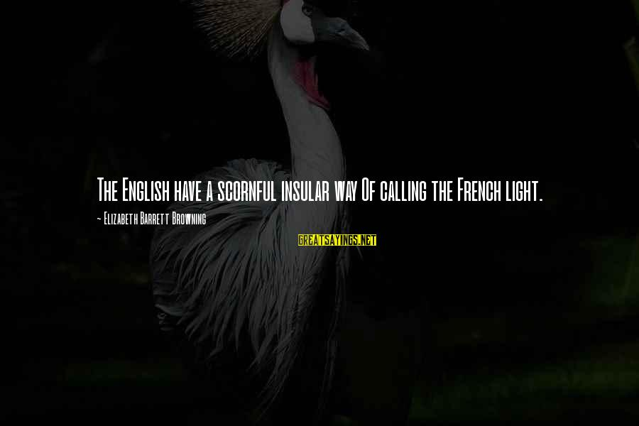 Latcham Sayings By Elizabeth Barrett Browning: The English have a scornful insular way Of calling the French light.