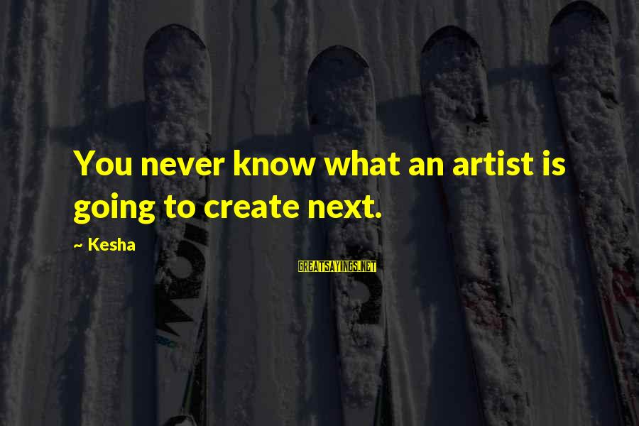 Latcham Sayings By Kesha: You never know what an artist is going to create next.