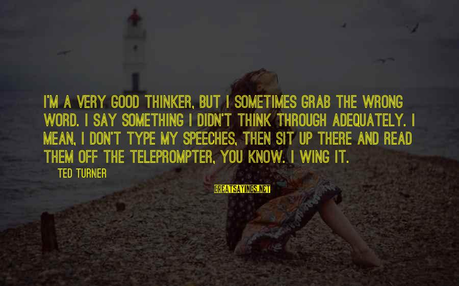 Latcham Sayings By Ted Turner: I'm a very good thinker, but I sometimes grab the wrong word. I say something