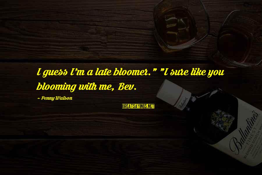 """Late Blooming Sayings By Penny Watson: I guess I'm a late bloomer."""" """"I sure like you blooming with me, Bev."""