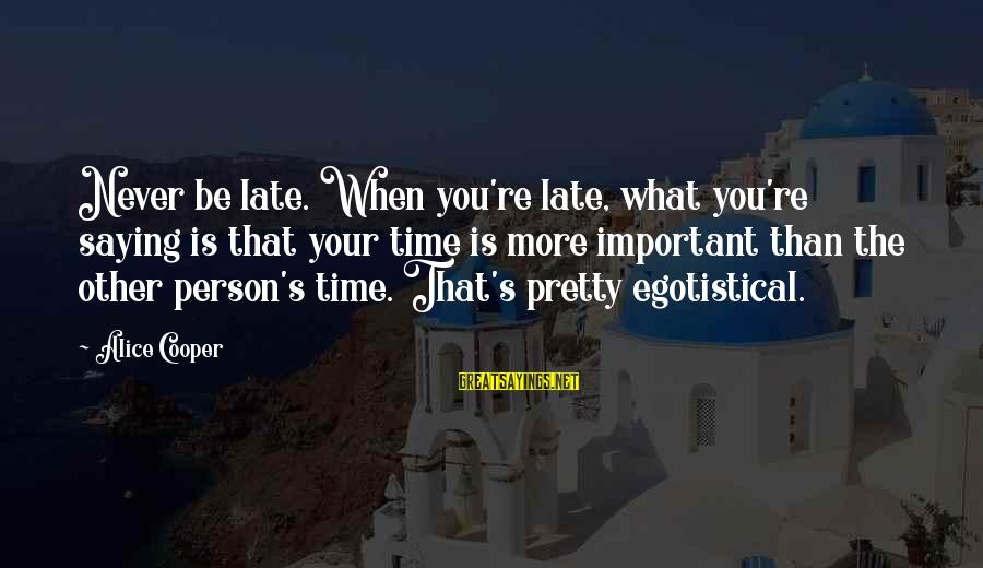 Late Than Never Sayings By Alice Cooper: Never be late. When you're late, what you're saying is that your time is more