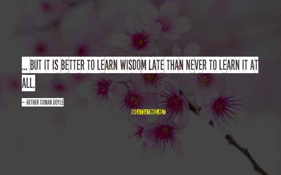 Late Than Never Sayings By Arthur Conan Doyle: ... but it is better to learn wisdom late than never to learn it at