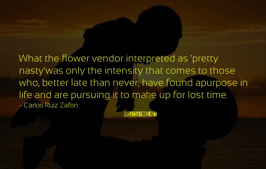 Late Than Never Sayings By Carlos Ruiz Zafon: What the flower vendor interpreted as 'pretty nasty'was only the intensity that comes to those
