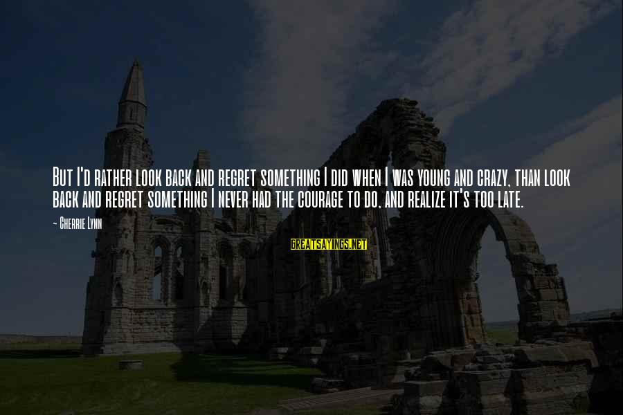 Late Than Never Sayings By Cherrie Lynn: But I'd rather look back and regret something I did when I was young and