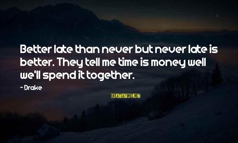 Late Than Never Sayings By Drake: Better late than never but never late is better. They tell me time is money