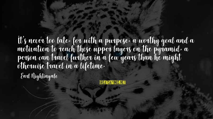 Late Than Never Sayings By Earl Nightingale: It's never too late, for with a purpose, a worthy goal and a motivation to