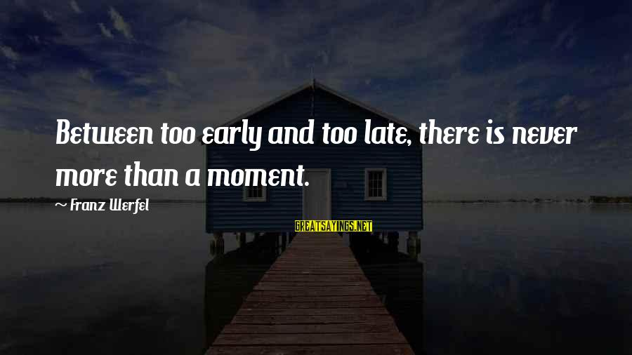 Late Than Never Sayings By Franz Werfel: Between too early and too late, there is never more than a moment.