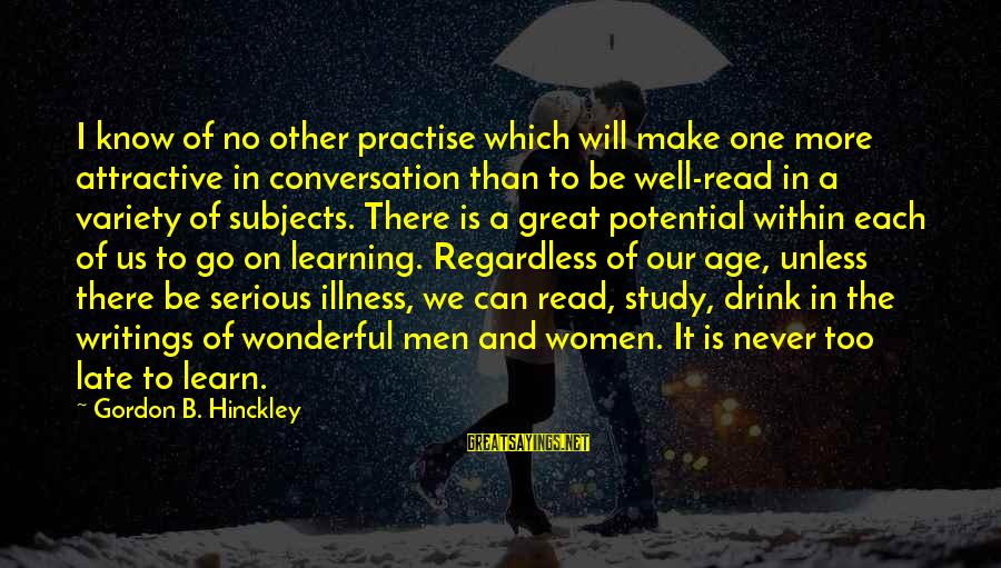 Late Than Never Sayings By Gordon B. Hinckley: I know of no other practise which will make one more attractive in conversation than