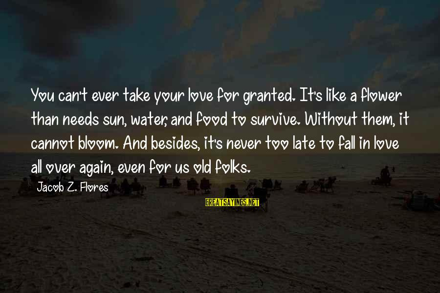 Late Than Never Sayings By Jacob Z. Flores: You can't ever take your love for granted. It's like a flower than needs sun,