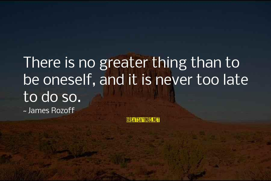 Late Than Never Sayings By James Rozoff: There is no greater thing than to be oneself, and it is never too late